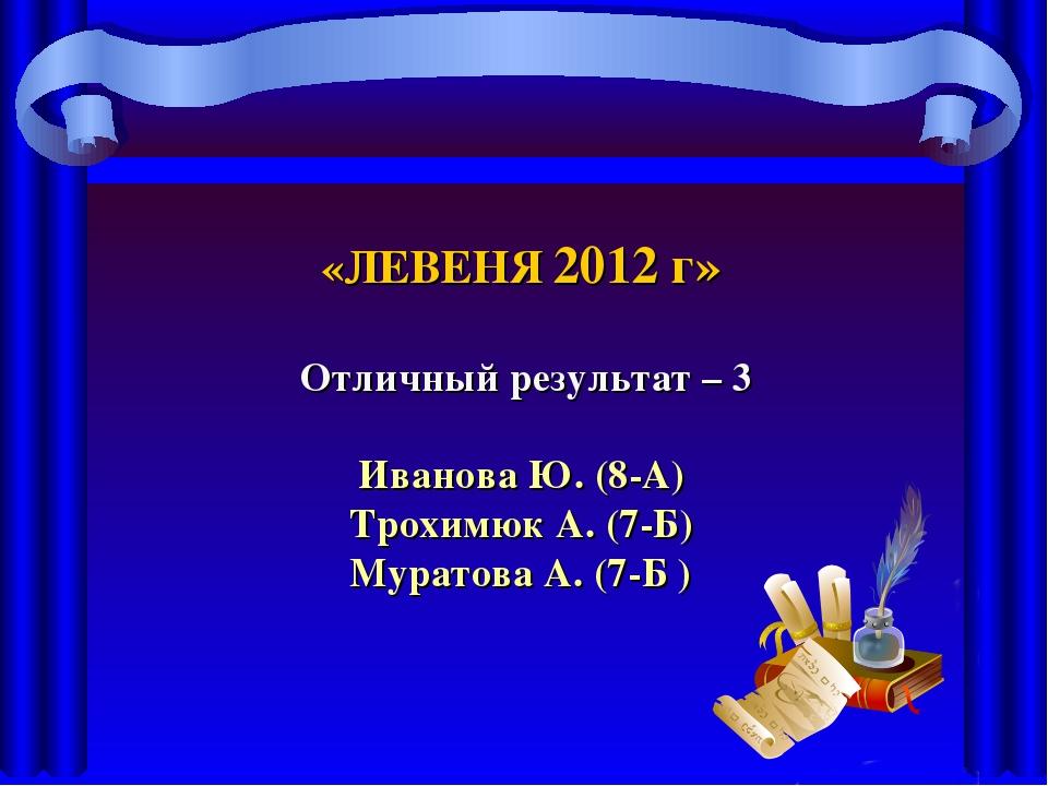 «ЛЕВЕНЯ 2012 г» Отличный результат – 3 Иванова Ю. (8-А) Трохимюк А. (7-Б) Мур...