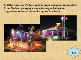 3. Известно, что во всех цирках мира диаметр арены равен 13 м. Найти примерну