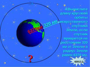 * 4.Вычислите длину круговой орбиты искусственного спутника Земли, если спутн