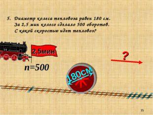 * 5. Диаметр колеса тепловоза равен 180 см. За 2,5 мин колесо сделало 500 обо