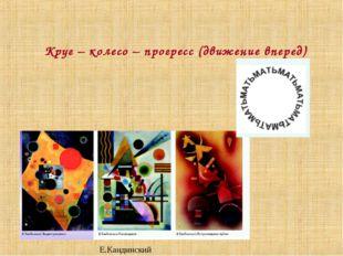 Круг – колесо – прогресс (движение вперед) Е.Кандинский
