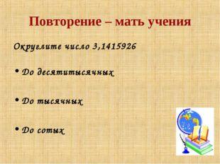 Повторение – мать учения Округлите число 3,1415926 До десятитысячных До тысяч