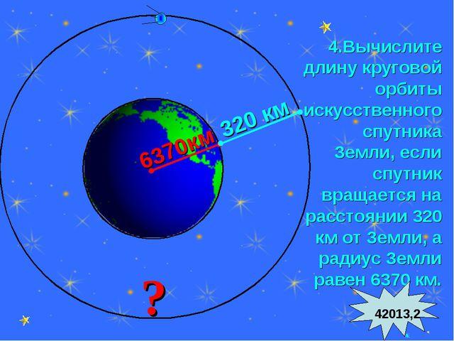 * 4.Вычислите длину круговой орбиты искусственного спутника Земли, если спутн...