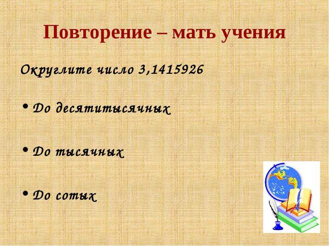 Повторение – мать учения Округлите число 3,1415926 До десятитысячных До тысяч...
