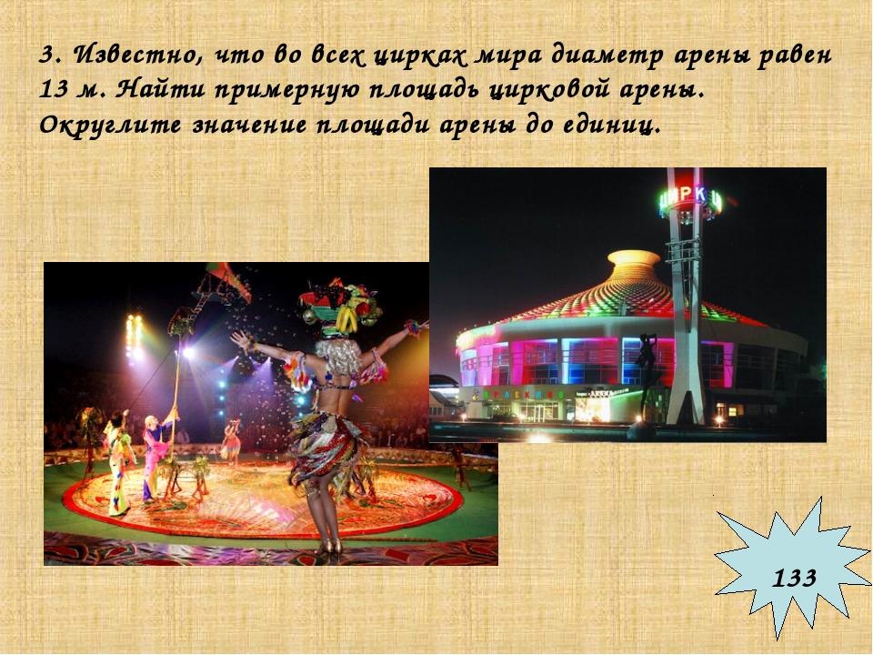 3. Известно, что во всех цирках мира диаметр арены равен 13 м. Найти примерну...