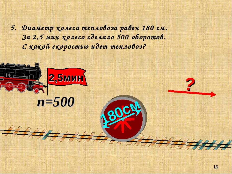 * 5. Диаметр колеса тепловоза равен 180 см. За 2,5 мин колесо сделало 500 обо...