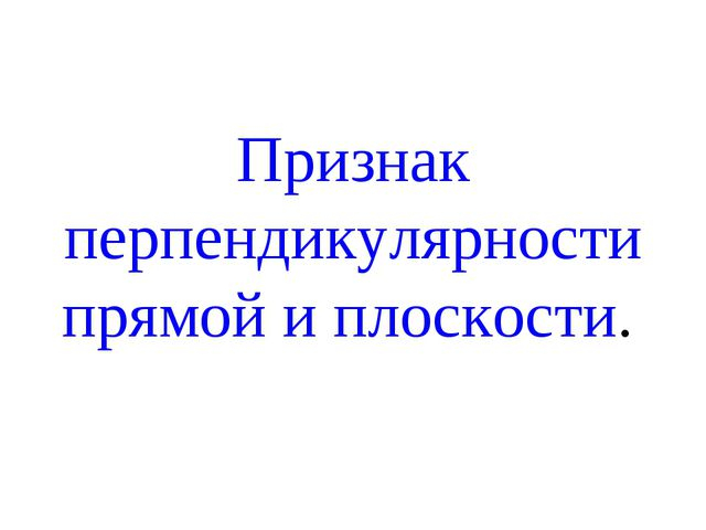 Признак перпендикулярности прямой и плоскости.