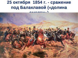 25 октября 1854 г. - сражение под Балаклавой («долина смерти»)