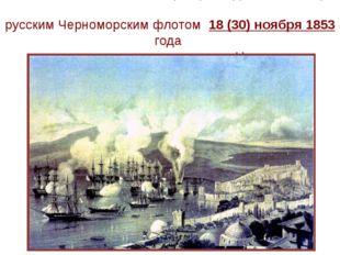 Сино́пское сраже́ние — разгром турецкой эскадры русским Черноморским флотом 1