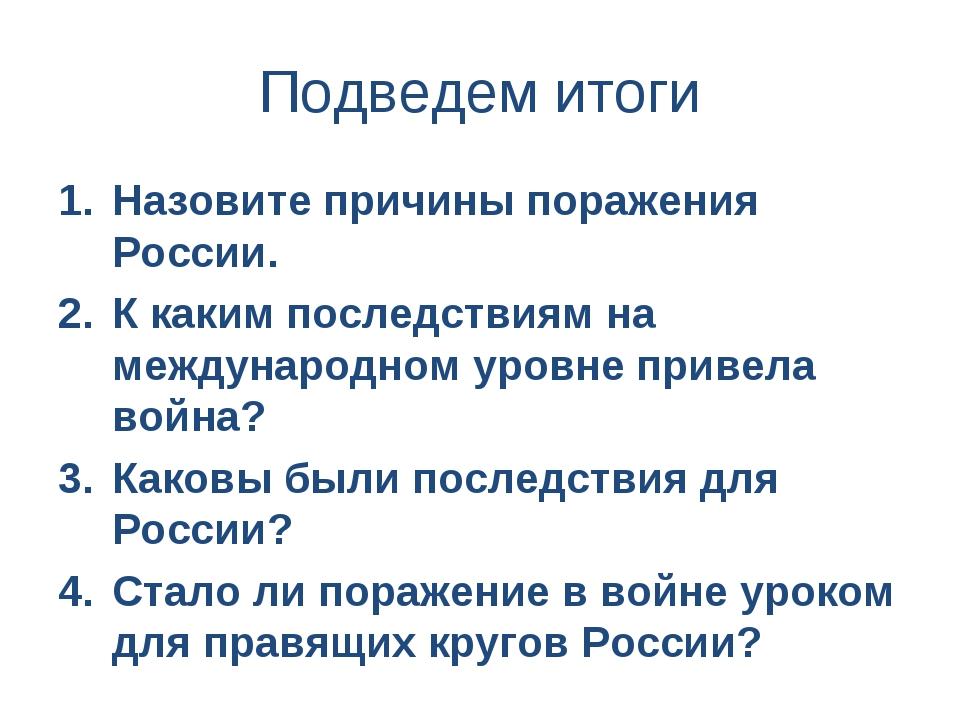 Подведем итоги Назовите причины поражения России. К каким последствиям на меж...