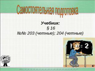 Учебник: § 16 №№ 203 (четные); 204 (четные)