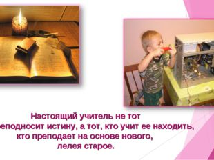 Настоящий учитель не тот кто преподносит истину, а тот, кто учит ее находить,