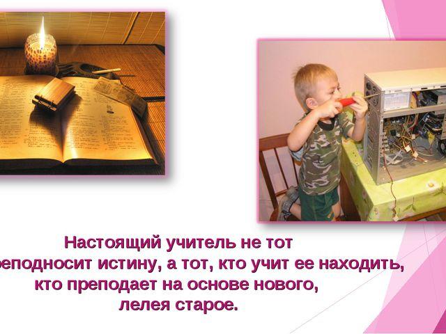 Настоящий учитель не тот кто преподносит истину, а тот, кто учит ее находить,...