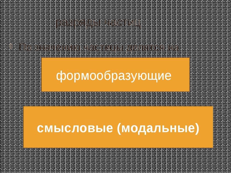 разряды частиц По значению частицы делятся на формообразующие смысловые (мод...