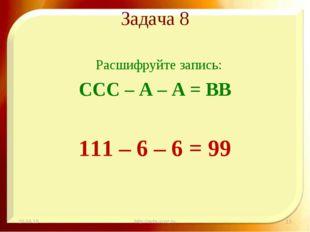 Задача 8 Расшифруйте запись: ССС – А – А = ВВ 111 – 6 – 6 = 99 * http://aida.