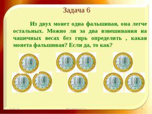 Задача 6 Из двух монет одна фальшивая, она легче остальных. Можно ли за два в