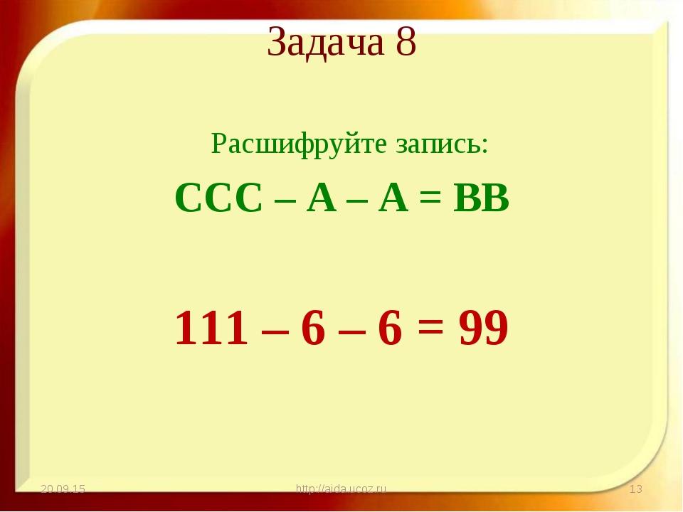 Задача 8 Расшифруйте запись: ССС – А – А = ВВ 111 – 6 – 6 = 99 * http://aida....