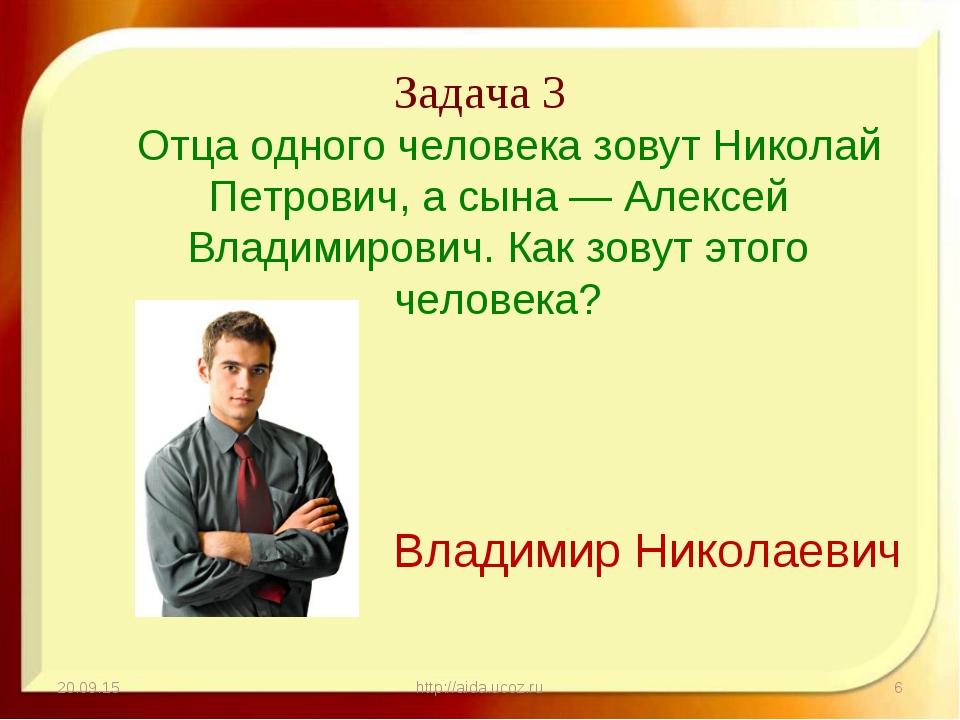 Задача 3 * http://aida.ucoz.ru * Отца одного человека зовут Николай Петрович,...