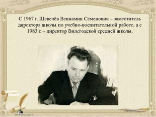 С 1967 г. Шевелёв Вениамин Семенович – заместитель директора школы по учебно-