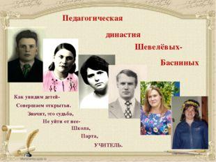 Педагогическая династия Шевелёвых- Басниных Как увидим детей- Совершаем откры