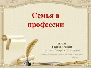 Семья в профессии Авторы: Баснин Алексей Баснина Валерия Леонидовна МОУ «Фоми