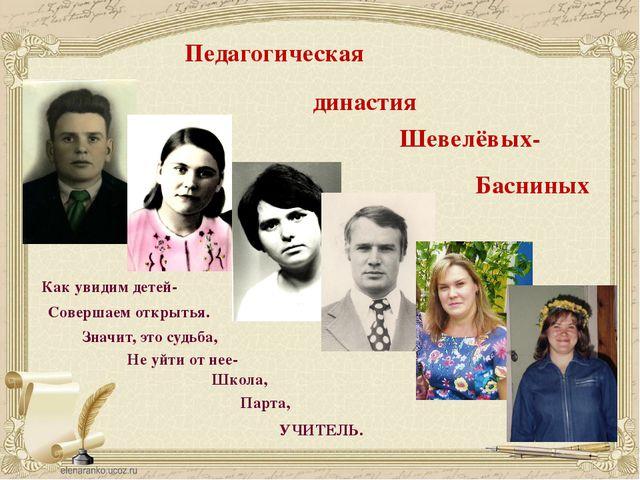 Педагогическая династия Шевелёвых- Басниных Как увидим детей- Совершаем откры...