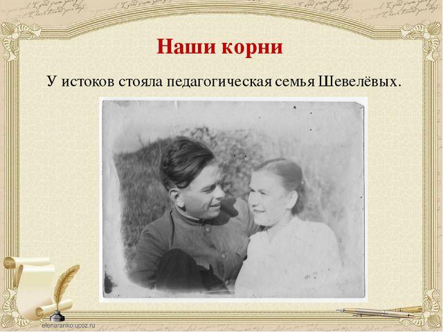 Наши корни У истоков стояла педагогическая семья Шевелёвых.