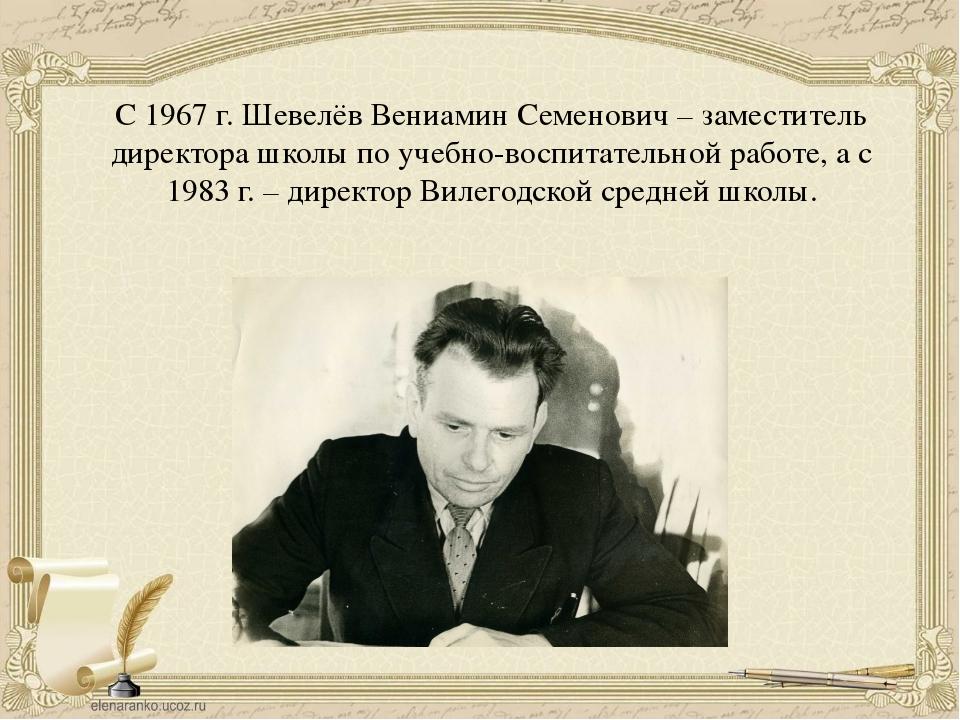 С 1967 г. Шевелёв Вениамин Семенович – заместитель директора школы по учебно-...