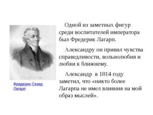 Одной из заметных фигур среди воспитателей императора был Фредерик Лагарп. А