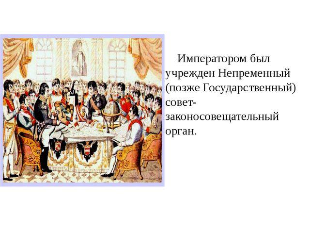 Императором был учрежден Непременный (позже Государственный) совет- законосо...