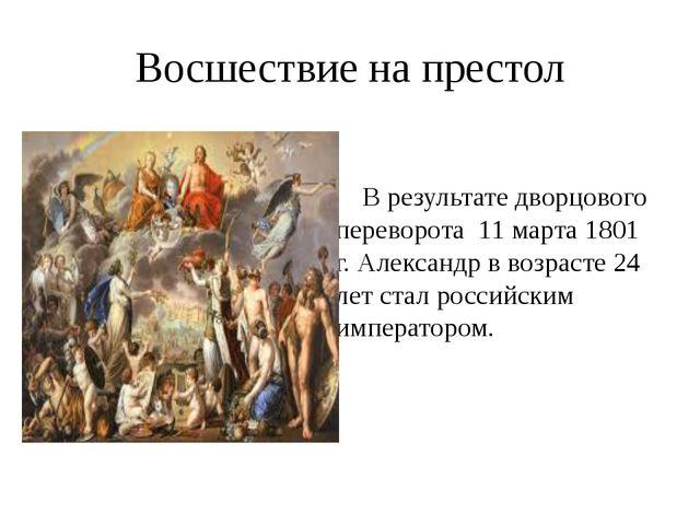 Восшествие на престол В результате дворцового переворота 11 марта 1801 г. Але...