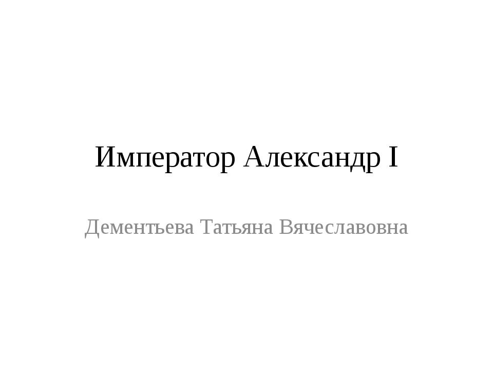 Император Александр I Дементьева Татьяна Вячеславовна
