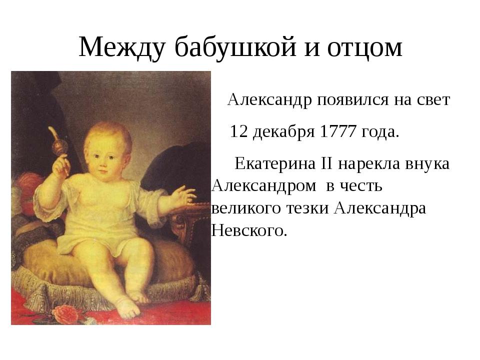 Между бабушкой и отцом Александр появился на свет 12 декабря 1777 года. Екате...