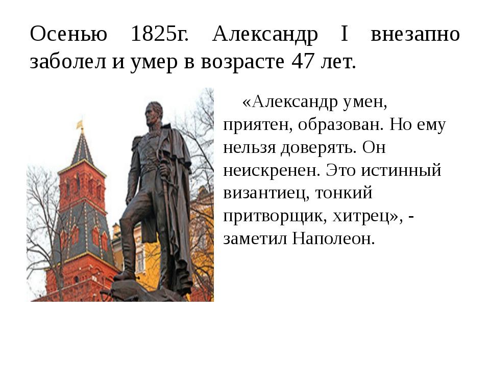 Осенью 1825г. Александр I внезапно заболел и умер в возрасте 47 лет. «Алексан...