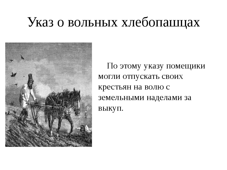Указ о вольных хлебопашцах По этому указу помещики могли отпускать своих крес...
