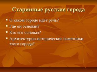 Старинные русские города О каком городе идёт речь? Где он основан? Кто его ос