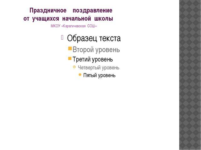 Праздничное поздравление от учащихся начальной школы МКОУ «Карагичевская СОШ»