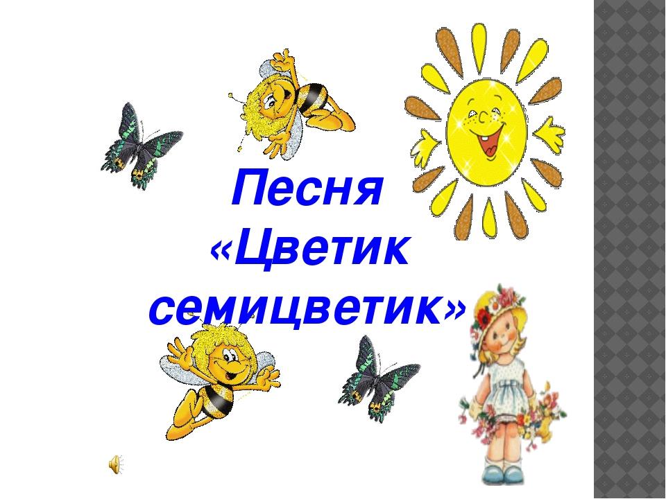 Песня «Цветик семицветик»
