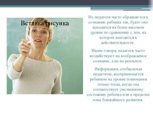 Но педагоги часто обращаются к сознанию ребенка так, будто оно находится на б