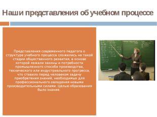 Наши представления об учебном процессе  Представления современного педагога