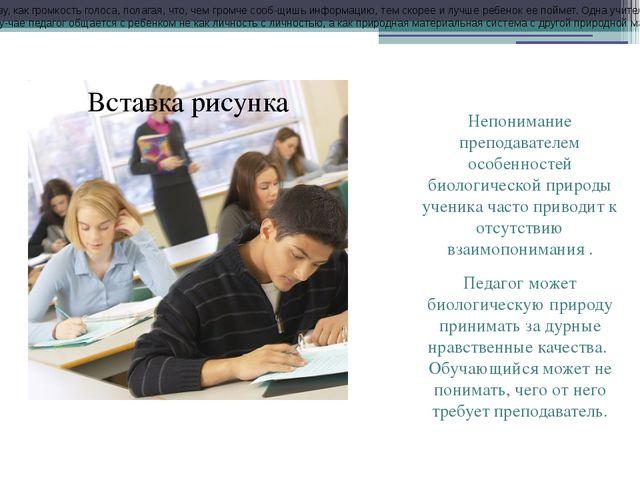 Непонимание преподавателем особенностей биологической природы ученика часто п...