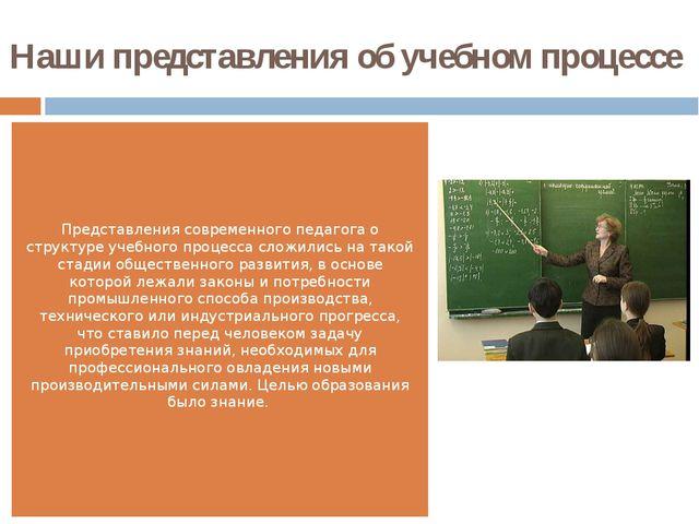 Наши представления об учебном процессе  Представления современного педагога...