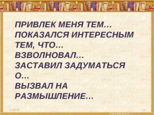 ПРИВЛЕК МЕНЯ ТЕМ… ПОКАЗАЛСЯ ИНТЕРЕСНЫМ ТЕМ, ЧТО… ВЗВОЛНОВАЛ… ЗАСТАВИЛ ЗАДУМАТ