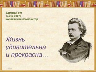 Эдвард Григ (1843-1907) норвежский композитор Жизнь удивительна и прекрасна…