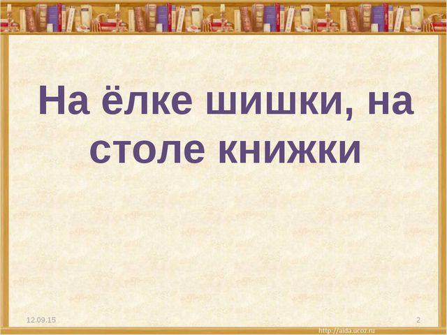 На ёлке шишки, на столе книжки * *