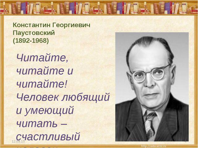 Константин Георгиевич Паустовский (1892-1968) Читайте, читайте и читайте! Чел...