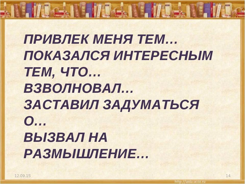 ПРИВЛЕК МЕНЯ ТЕМ… ПОКАЗАЛСЯ ИНТЕРЕСНЫМ ТЕМ, ЧТО… ВЗВОЛНОВАЛ… ЗАСТАВИЛ ЗАДУМАТ...