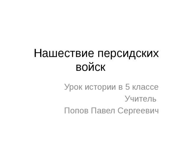 Нашествие персидских войск Урок истории в 5 классе Учитель Попов Павел Серг...