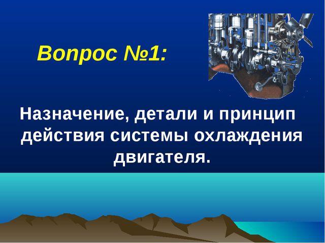 Назначение, детали и принцип действия системы охлаждения двигателя. Вопрос №1: