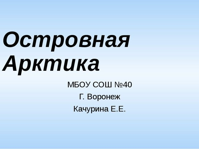 Островная Арктика МБОУ СОШ №40 Г. Воронеж Качурина Е.Е.